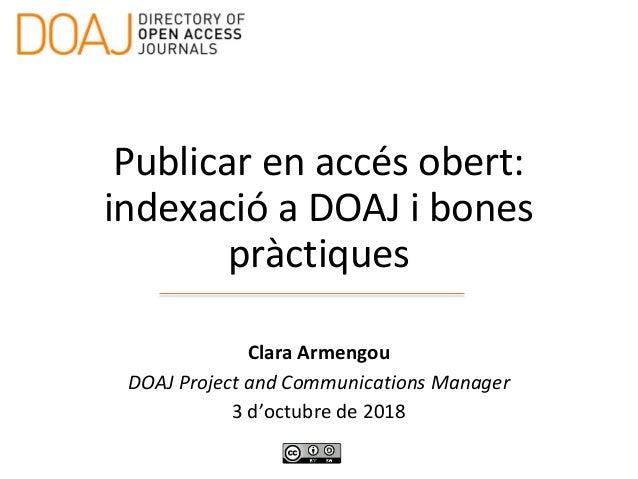 Publicar en accés obert: indexació a DOAJ i bones pràctiques Clara Armengou DOAJ Project and Communications Manager 3 d'oc...