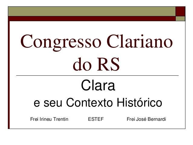 Congresso Clariano     do RS                       Clara  e seu Contexto Histórico Frei Irineu Trentin    ESTEF   Frei Jos...