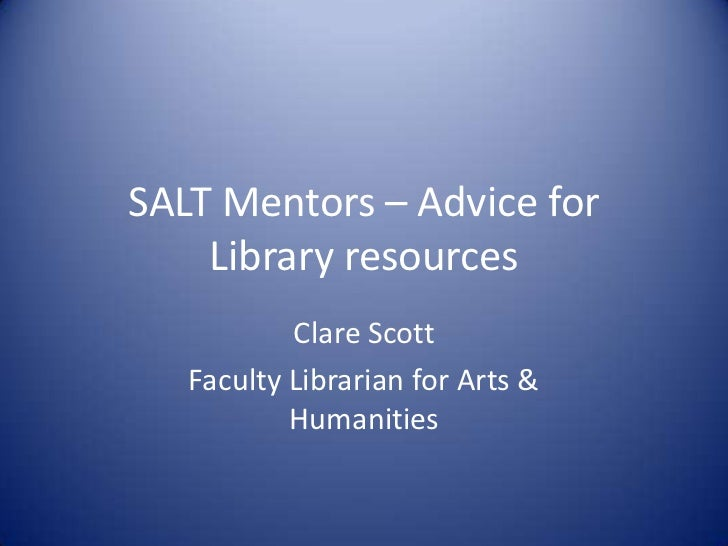 SALT Mentors – Advice for    Library resources           Clare Scott   Faculty Librarian for Arts &           Humanities