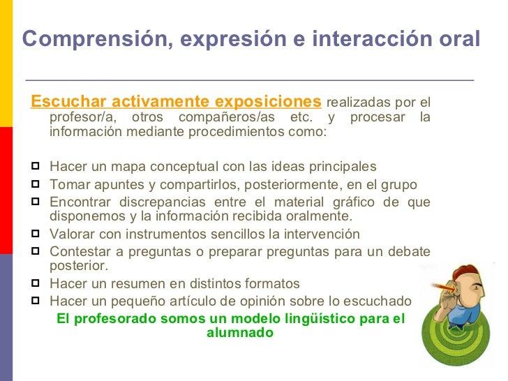 Comprensión, expresión e interacción oral <ul><li>Escuchar activamente exposiciones   realizadas por el profesor/a, otros ...