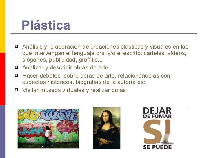 Plástica <ul><li>Análisis y  elaboración de creaciones plásticas y visuales en las que intervengan el lenguaje oral y/o el...