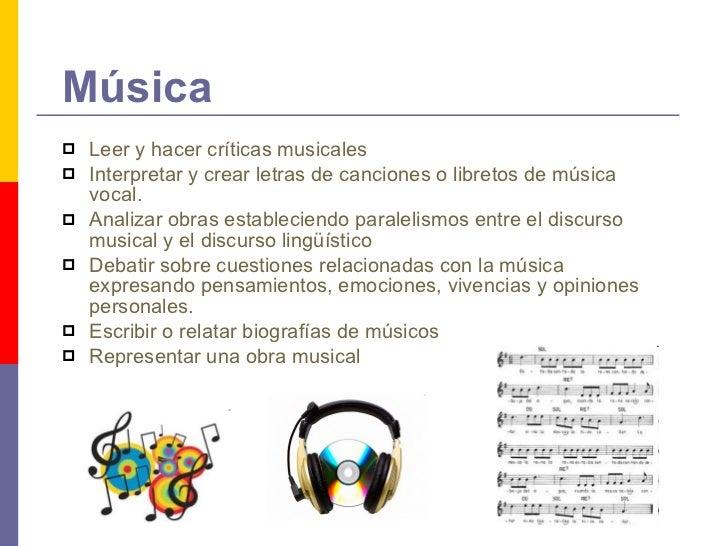 Música <ul><li>Leer y hacer críticas musicales </li></ul><ul><li>Interpretar y crear letras de canciones o libretos de mús...