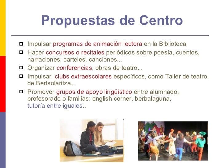 Propuestas de Centro <ul><li>Impulsar  programas de animación lectora  en la Biblioteca </li></ul><ul><li>Hacer  concursos...