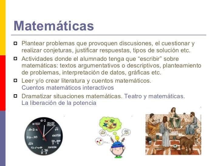 Matemáticas <ul><li>Plantear problemas que provoquen discusiones, el cuestionar y realizar conjeturas, justificar respuest...