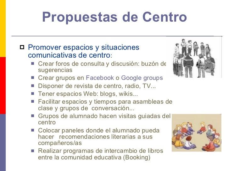 Propuestas de Centro <ul><li>Promover espacios y situaciones comunicativas de centro :  </li></ul><ul><ul><li>Crear foros ...