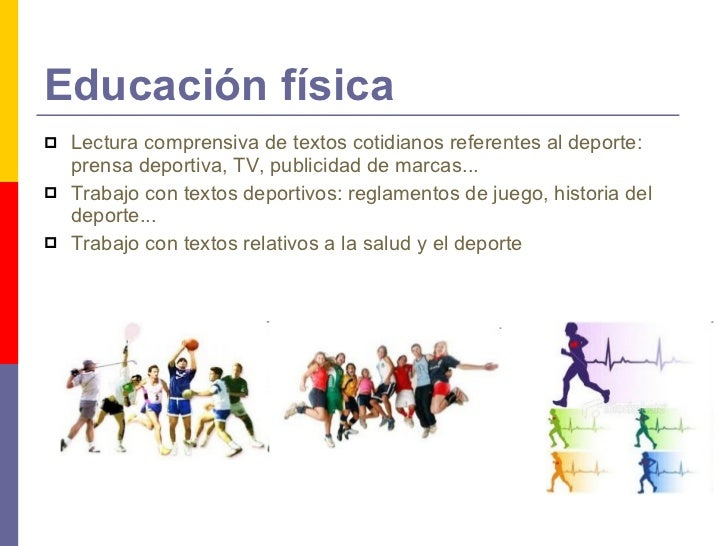 Educación física <ul><li>Lectura comprensiva de textos cotidianos referentes al deporte: prensa deportiva, TV, publicidad ...
