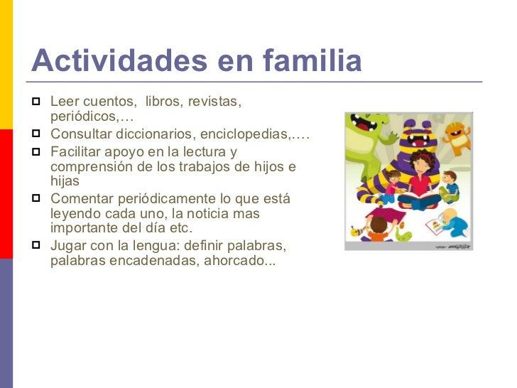 Actividades en familia <ul><li>Leer cuentos,  libros, revistas, periódicos,… </li></ul><ul><li>Consultar diccionarios, enc...