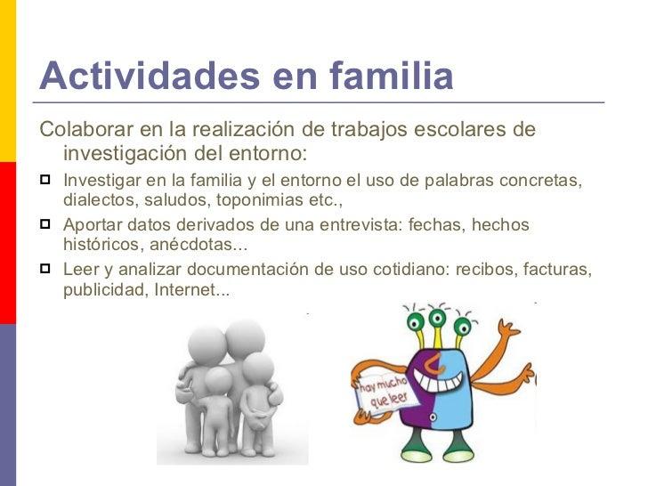 Actividades en familia <ul><li>Colaborar en la realización de trabajos escolares de investigación del entorno:  </li></ul>...
