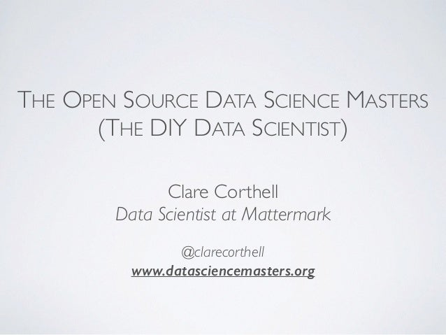 THE OPEN SOURCE DATA SCIENCE MASTERS  (THE DIY DATA SCIENTIST)  Clare Corthell  Data Scientist at Mattermark  @clarecorthe...