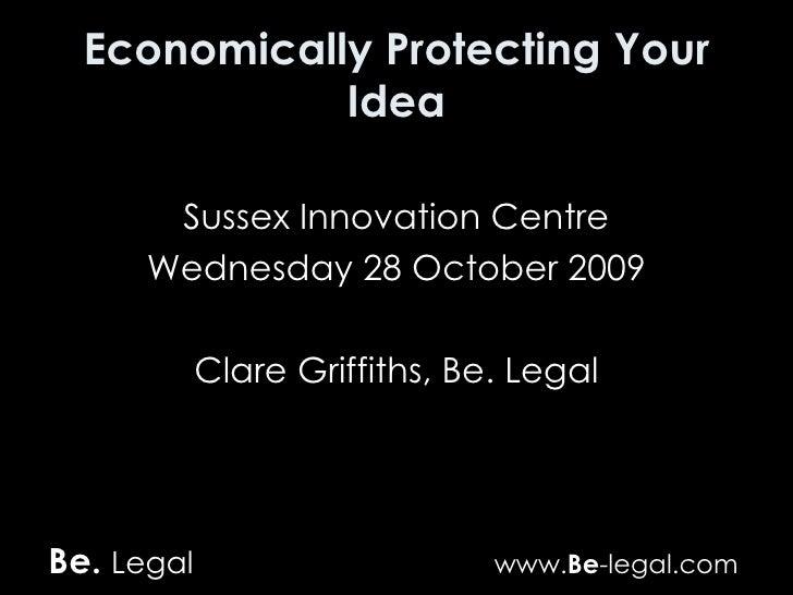 Economically Protecting Your Idea <ul><li>Sussex Innovation Centre </li></ul><ul><li>Wednesday 28 October 2009 </li></ul><...