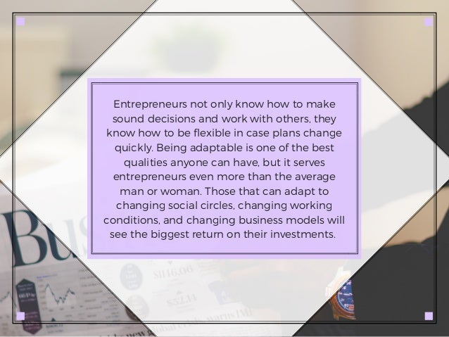Entrepreneurs not only know how to make sound decisions and work with others, they know how to be flexible in case plans c...