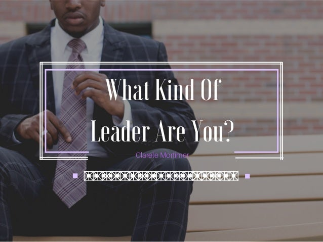 What Kind Of Leader Are You? Clarele Mortimer