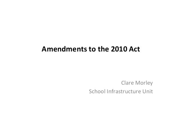 Amendments to the 2010 Act  Clare Morley School Infrastructure Unit
