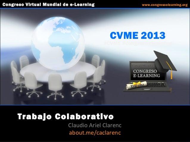 CVME 2013 #CVME #congresoelearning Trabajo Colaborativo Claudio Ariel Clarenc about.me/caclarenc Congreso Virtual Mundial ...