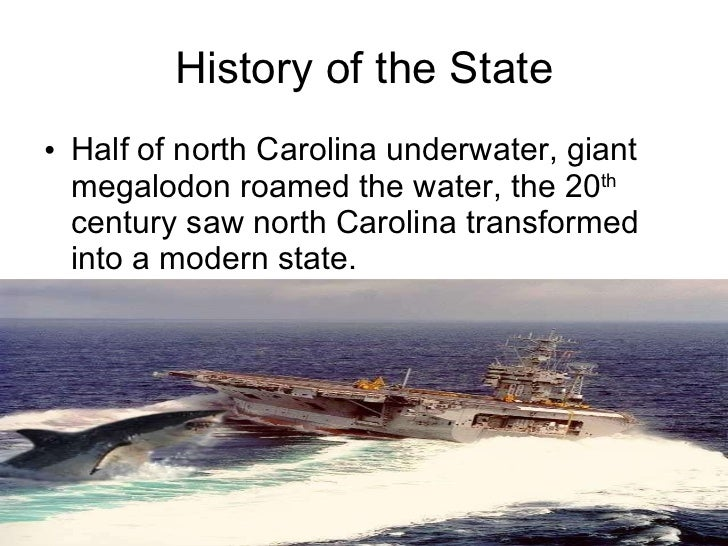 History of the State <ul><li>Half of north Carolina underwater, giant megalodon roamed the water, the 20 th  century saw n...