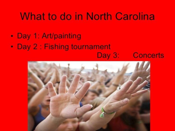 What to do in North Carolina <ul><li>Day 1: Art/painting  </li></ul><ul><li>Day 2 : Fishing tournament  Day 3: Concerts </...