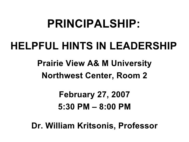 PRINCIPALSHIP: HELPFUL HINTS IN LEADERSHIP Prairie View A& M University Northwest Center, Room 2 February 27, 2007 5:30 PM...