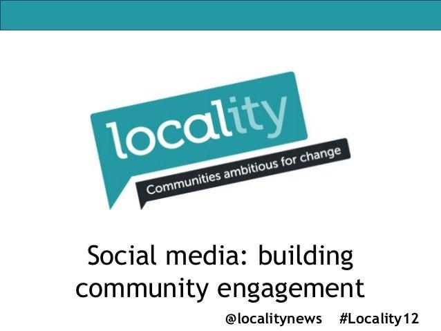 Social media: buildingcommunity engagement           @localitynews   #Locality12