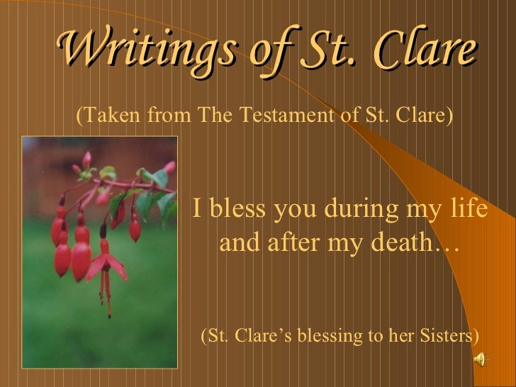 Writings of St. Clare <ul><li>(Taken from The Testament of St. Clare) </li></ul>I bless you during my life and after my de...