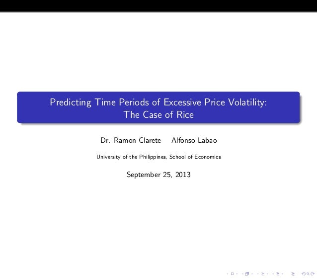 Predicting Time Periods of Excessive Price Volatility: The Case of Rice Dr. Ramon Clarete Alfonso Labao University of the ...