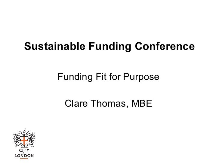Sustainable Funding Conference Funding Fit for Purpose Clare Thomas, MBE