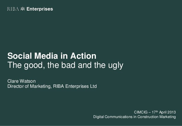 Social Media in ActionThe good, the bad and the uglyClare WatsonDirector of Marketing, RIBA Enterprises LtdCIMCIG – 17th A...