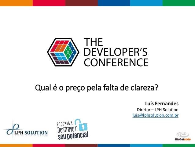 Qual é o preço pela falta de clareza? Luís Fernandes Diretor – LPH Solution luis@lphsolution.com.br
