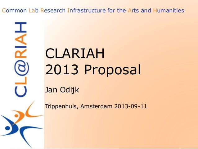 Common Lab Research Infrastructure for the Arts and Humanities CLARIAH 2013 Proposal Jan Odijk Trippenhuis, Amsterdam 2013...