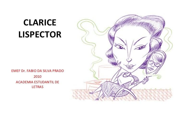 CLARICE LISPECTOR <ul><li>EMEF Dr. FABIO DA SILVA PRADO </li></ul><ul><li>2010 </li></ul><ul><li>ACADEMIA ESTUDANTIL DE LE...