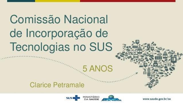 Comissão Nacional de Incorporação de Tecnologias no SUS 5 ANOS Clarice Petramale