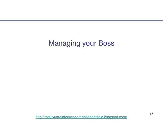 15 http://totallyunrelatedrandomanddebatable.blogspot.com/ Managing your Boss