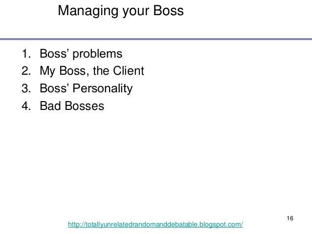 16 http://totallyunrelatedrandomanddebatable.blogspot.com/ Managing your Boss 1. Boss' problems 2. My Boss, the Client 3. ...