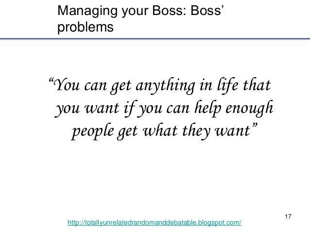 "17 http://totallyunrelatedrandomanddebatable.blogspot.com/ Managing your Boss: Boss' problems ""You can get anything in lif..."