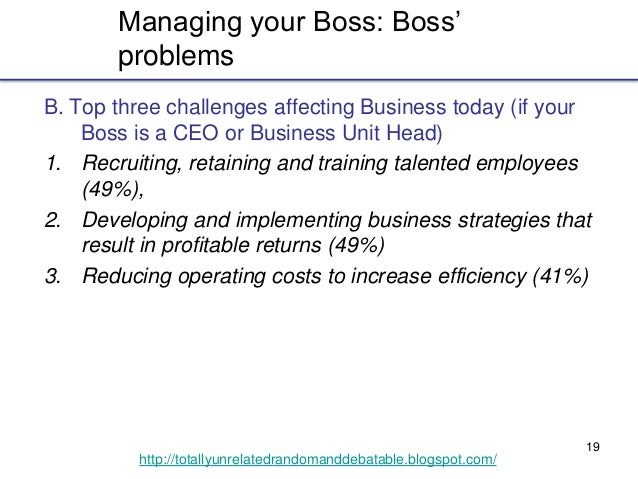 19 http://totallyunrelatedrandomanddebatable.blogspot.com/ Managing your Boss: Boss' problems B. Top three challenges affe...