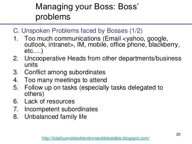 20 http://totallyunrelatedrandomanddebatable.blogspot.com/ Managing your Boss: Boss' problems C. Unspoken Problems faced b...