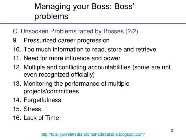21 http://totallyunrelatedrandomanddebatable.blogspot.com/ Managing your Boss: Boss' problems C. Unspoken Problems faced b...