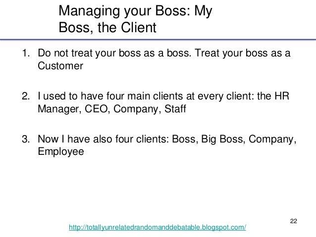 22 http://totallyunrelatedrandomanddebatable.blogspot.com/ Managing your Boss: My Boss, the Client 1. Do not treat your bo...