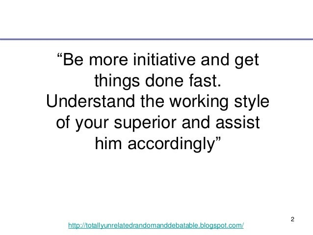 """2 http://totallyunrelatedrandomanddebatable.blogspot.com/ """"Be more initiative and get things done fast. Understand the wor..."""