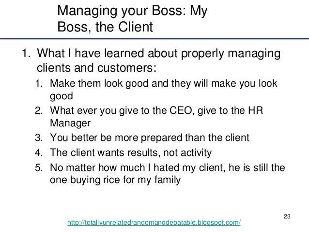23 http://totallyunrelatedrandomanddebatable.blogspot.com/ Managing your Boss: My Boss, the Client 1. What I have learned ...