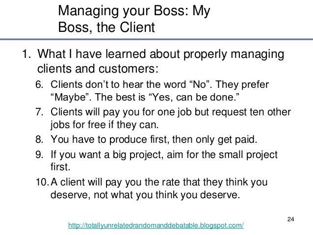 24 http://totallyunrelatedrandomanddebatable.blogspot.com/ Managing your Boss: My Boss, the Client 1. What I have learned ...
