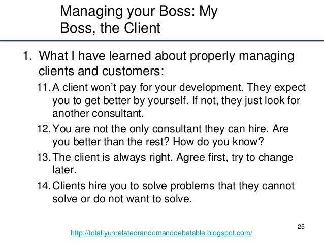 25 http://totallyunrelatedrandomanddebatable.blogspot.com/ Managing your Boss: My Boss, the Client 1. What I have learned ...