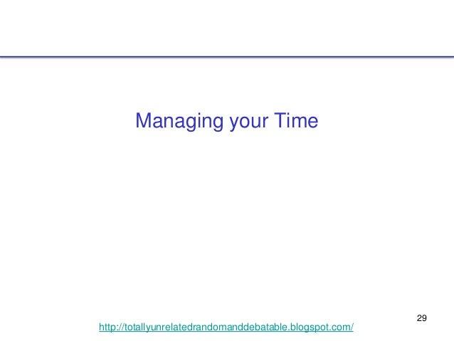 29 http://totallyunrelatedrandomanddebatable.blogspot.com/ Managing your Time