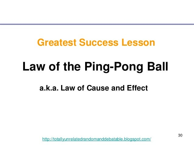 30 http://totallyunrelatedrandomanddebatable.blogspot.com/ Greatest Success Lesson Law of the Ping-Pong Ball a.k.a. Law of...