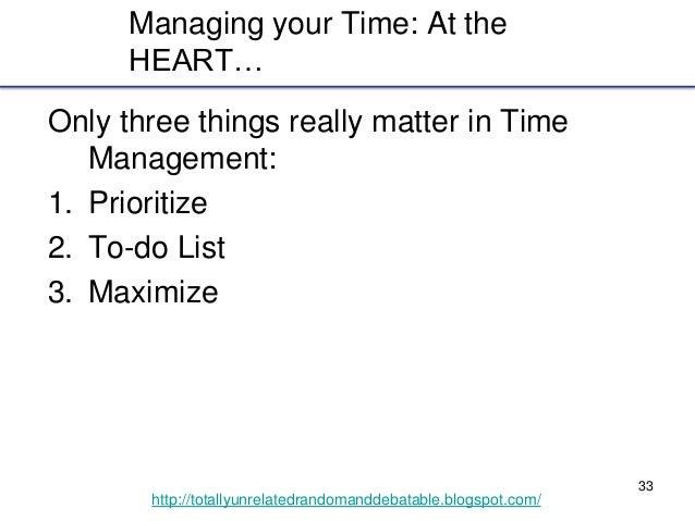 33 http://totallyunrelatedrandomanddebatable.blogspot.com/ Managing your Time: At the HEART… Only three things really matt...