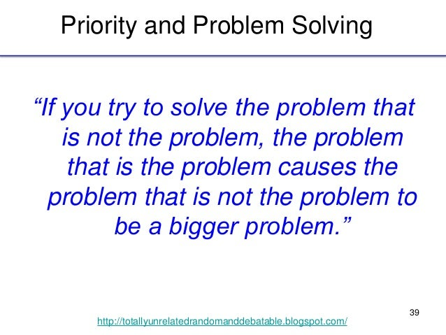 """39 http://totallyunrelatedrandomanddebatable.blogspot.com/ Priority and Problem Solving """"If you try to solve the problem t..."""