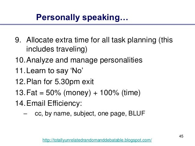 45 http://totallyunrelatedrandomanddebatable.blogspot.com/ 9. Allocate extra time for all task planning (this includes tra...