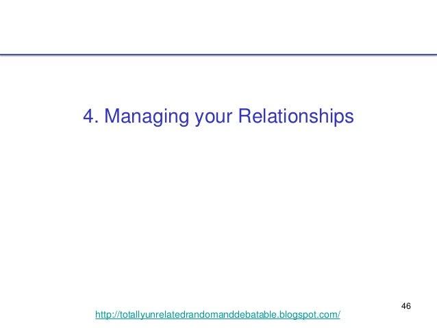 46 http://totallyunrelatedrandomanddebatable.blogspot.com/ 4. Managing your Relationships