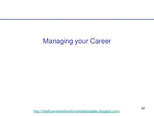 52 http://totallyunrelatedrandomanddebatable.blogspot.com/ Managing your Career