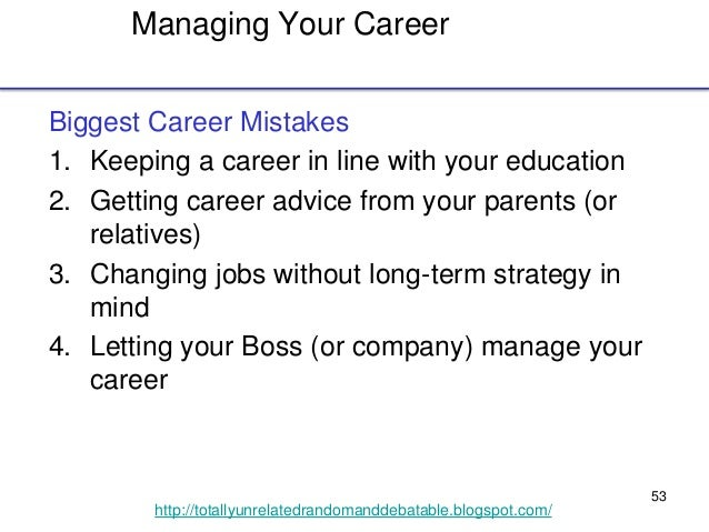 53 http://totallyunrelatedrandomanddebatable.blogspot.com/ Managing Your Career Biggest Career Mistakes 1. Keeping a caree...