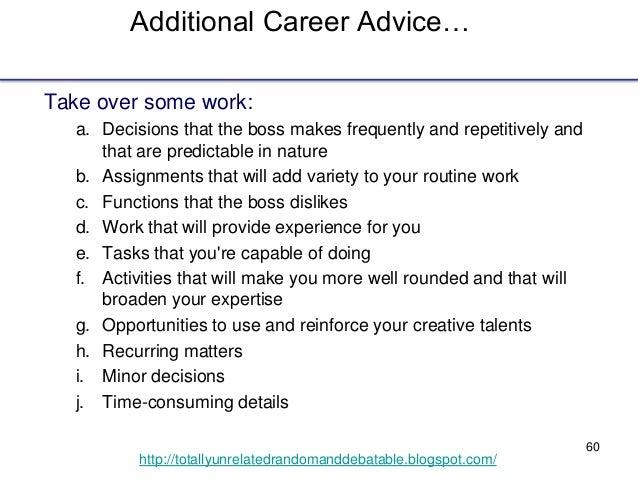 60 http://totallyunrelatedrandomanddebatable.blogspot.com/ Additional Career Advice… Take over some work: a. Decisions tha...